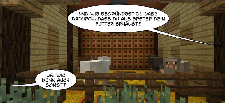 Tiere im Stall: Sprechblase 1: Und wie begründest du das? Dadurch, dass du als Erster dein Futter erhältst? Sprechblase 2: Ja, wie denn auch sonst? Kulissen und Tiere basieren auf Minecraft.